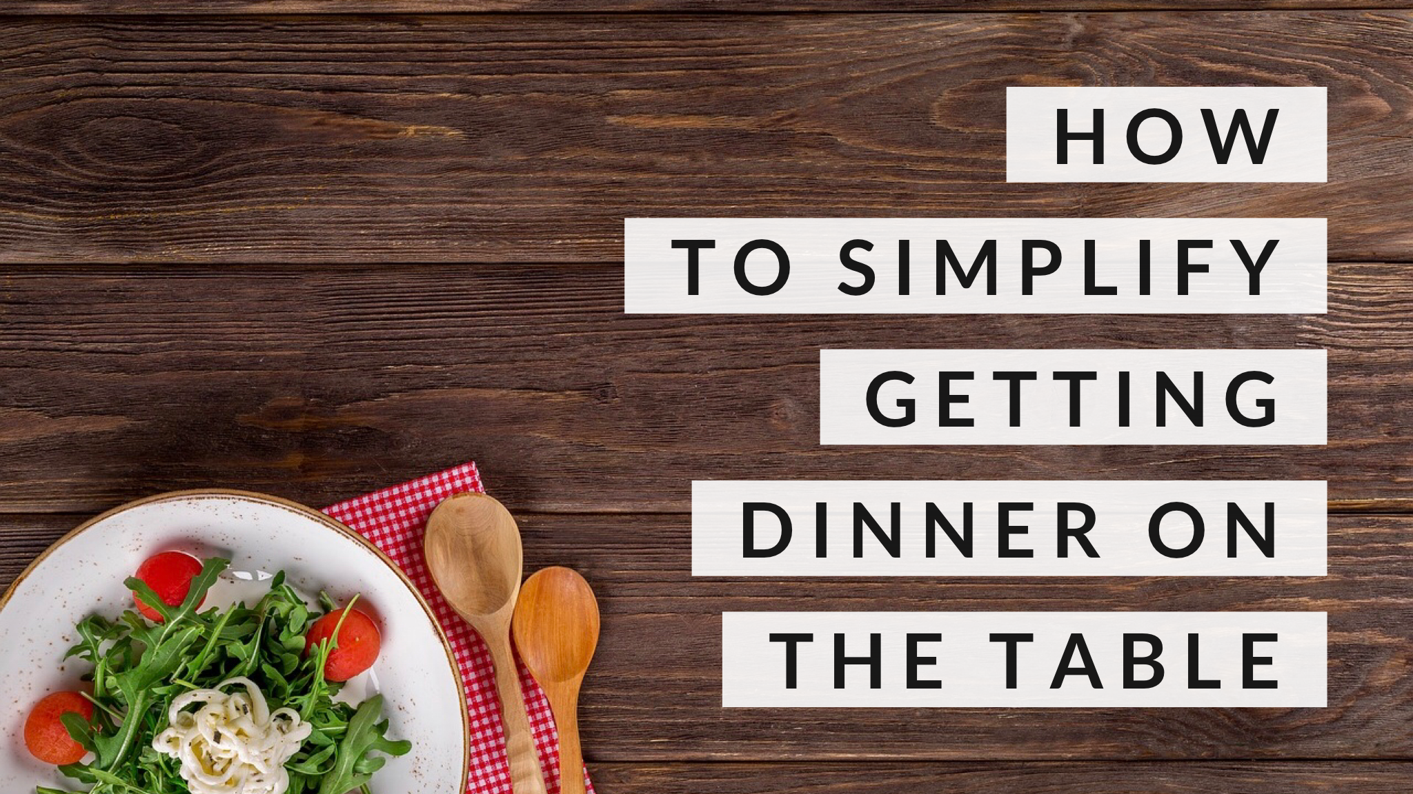 How to simplify getting dinner on the table - four tips to take the drama out of cooking for your family