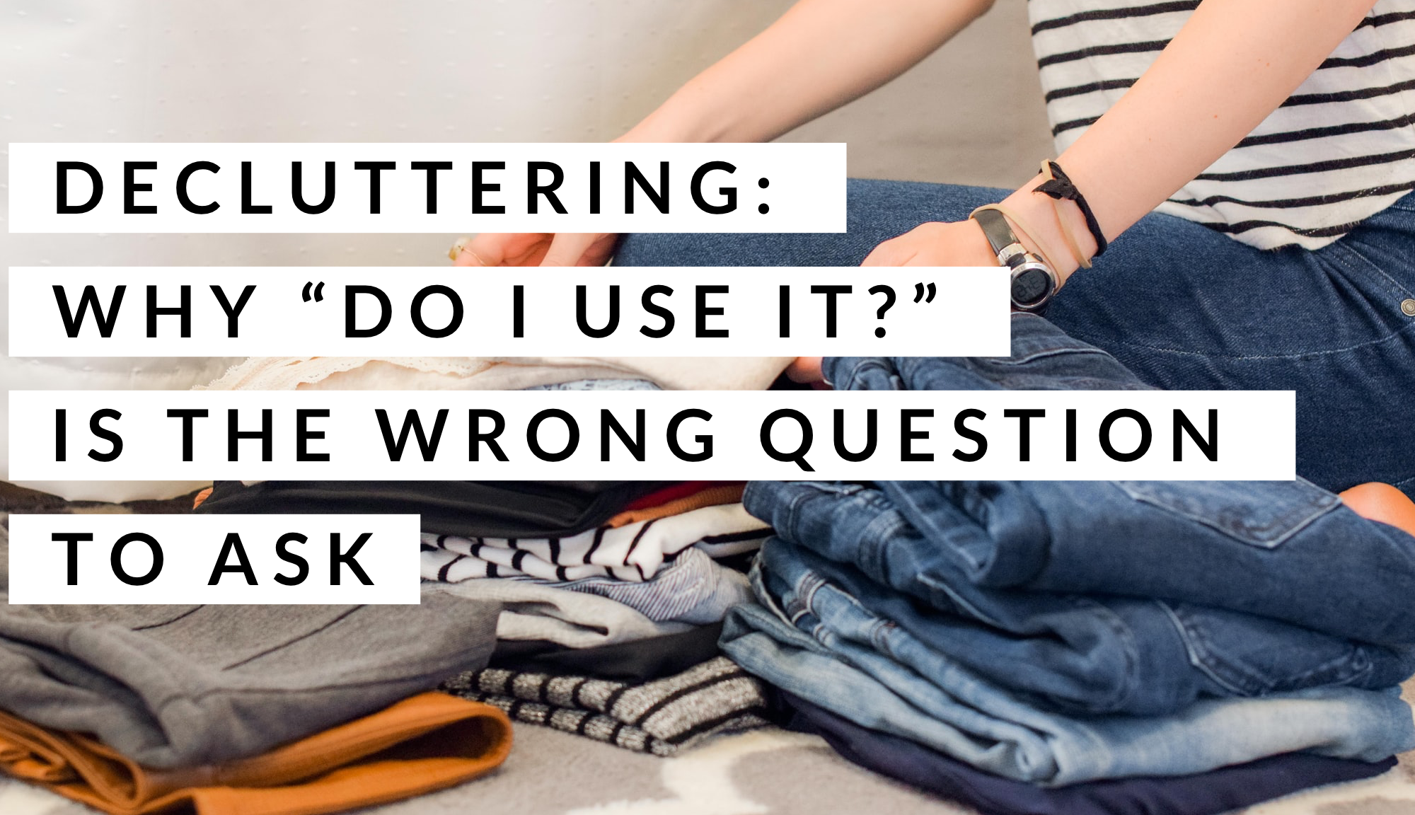 "Decluttering tips - why ""do I use it?"" is the wrong question to ask"